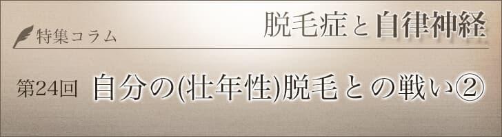 【第24回】 自分の(壮年性)脱毛との戦い②